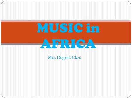 Mrs. Dugans Class MUSIC in AFRICA. STYLE\RHYTHM Music in Africa can be extremely complex both melody. Some African music is up-beat and fast. Rhythms.