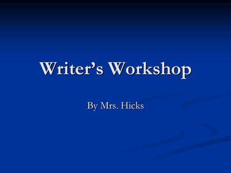 Writers Workshop By Mrs. Hicks. Writers Workshop Use this as your guide to Writers Workshop. Keep Writing!!