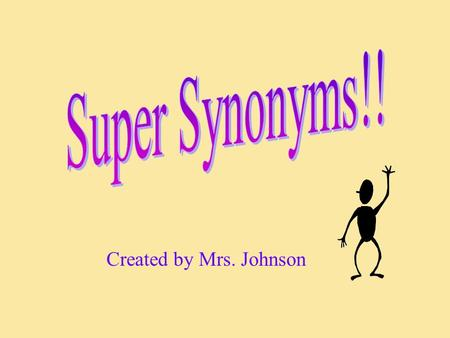 Created by Mrs. Johnson. Synonyms are words that have the same meaning. For example: happy and glad over and above alike and same sad and unhappy.