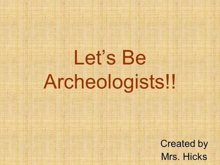 Lets Be Archeologists!! Created by Mrs. Hicks. What do archeologists do? Thanks to archeologists, we know about animals that lived in the past, we know.