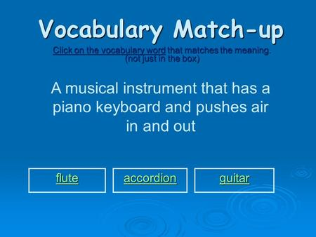 Vocabulary Match-up Click on the vocabulary word that matches the meaning. (not just in the box) A musical instrument that has a piano keyboard and pushes.