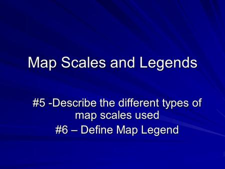 Map Scales and Legends #5 -Describe the different types of map scales used #6 – Define Map Legend.