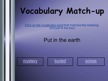 Vocabulary Match-up Click on the vocabulary word that matches the meaning. (not just in the box) Put in the earth mystery buriedsolves.