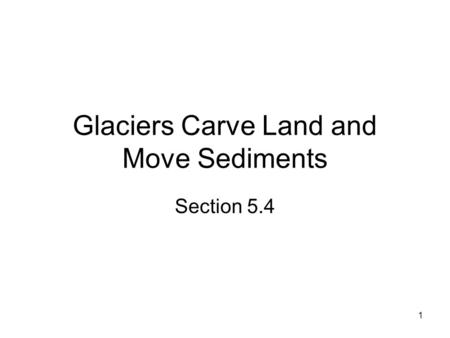1 Glaciers Carve Land and Move Sediments Section 5.4.
