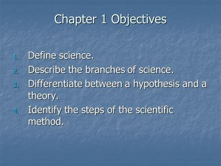 Chapter 1 Objectives 1. Define science. 2. Describe the branches of science. 3. Differentiate between a hypothesis and a theory. 4. Identify the steps.