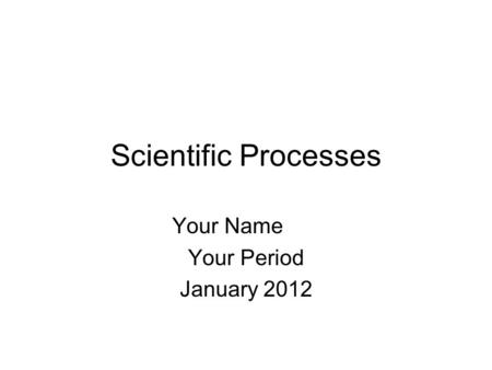 Scientific Processes Your Name Your Period January 2012.