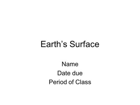 Earths Surface Name Date due Period of Class. What are the three types of rock?