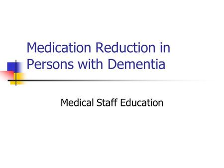 Medication Reduction in Persons with Dementia Medical Staff Education.