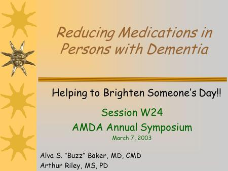 Reducing Medications in Persons with Dementia Helping to Brighten Someones Day!! Session W24 AMDA Annual Symposium March 7, 2003 Alva S. Buzz Baker, MD,