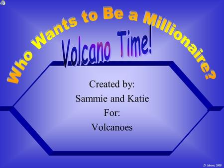 Created by: Sammie and Katie For: Volcanoes D. Moore, 2000.