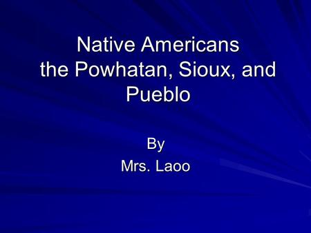 Native Americans the Powhatan, Sioux, and Pueblo By Mrs. Laoo.