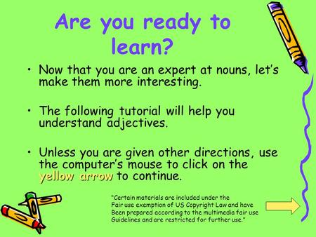 Are you ready to learn? Now that you are an expert at nouns, lets make them more interesting. The following tutorial will help you understand adjectives.