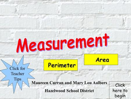 Maureen Curran and Mary Lou Aalbers Hazelwood School District Click for Teacher Tips Perimeter Area Click here to begin.