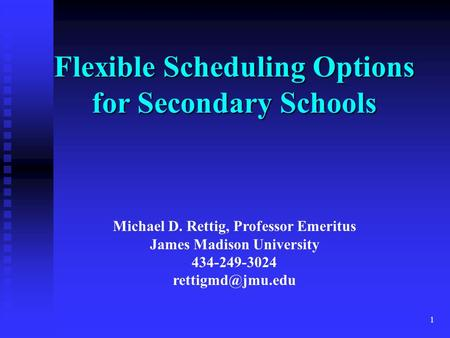 1 Michael D. Rettig, Professor Emeritus James Madison University 434-249-3024 Flexible Scheduling Options for Secondary Schools.