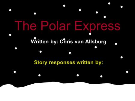 The Polar Express Written by: Chris van Allsburg Story responses written by: