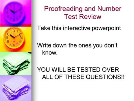Proofreading and Number Test Review Take this interactive powerpoint Write down the ones you dont know. YOU WILL BE TESTED OVER ALL OF THESE QUESTIONS!!