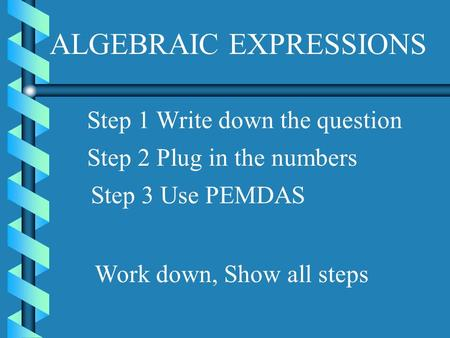 ALGEBRAIC EXPRESSIONS Step 1 Write down the question Step 2 Plug in the numbers Step 3 Use PEMDAS Work down, Show all steps.