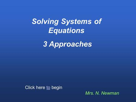 Solving Systems of Equations 3 Approaches Mrs. N. Newman Click here to begin.