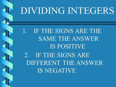 DIVIDING INTEGERS 1. IF THE SIGNS ARE THE SAME THE ANSWER IS POSITIVE 2. IF THE SIGNS ARE DIFFERENT THE ANSWER IS NEGATIVE.