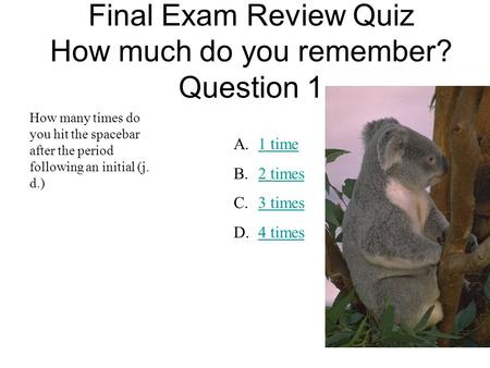 Final Exam Review Quiz How much do you remember? Question 1 How many times do you hit the spacebar after the period following an initial (j. d.) A.1 time1.