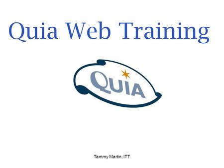 Tammy Martin, ITT Quia Web Training. Click on Explorer or the Firebox browser icon on your desktop. Type in: www.quia.comwww.quia.com Click on.