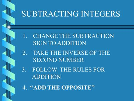 SUBTRACTING INTEGERS 1. CHANGE THE SUBTRACTION SIGN TO ADDITION 2. TAKE THE INVERSE OF THE SECOND NUMBER 3. FOLLOW THE RULES FOR ADDITION 4. ADD THE OPPOSITE.