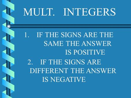 MULT. INTEGERS 1. IF THE SIGNS ARE THE SAME THE ANSWER IS POSITIVE 2. IF THE SIGNS ARE DIFFERENT THE ANSWER IS NEGATIVE.