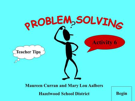 Maureen Curran and Mary Lou Aalbers Hazelwood School District Begin Teacher Tips Activity 6.