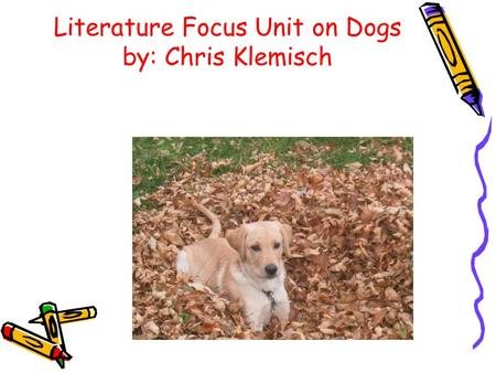 Literature Focus Unit on Dogs by: Chris Klemisch.