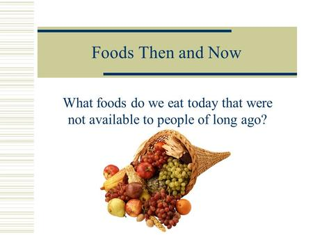 Foods Then and Now What foods do we eat today that were not available to people of long ago?