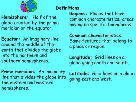 Definitions Hemisphere: Half of the globe created by the prime meridian or the equator. Equator: An imaginary line around the middle of the earth that.