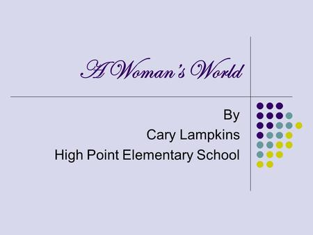 A Womans World By Cary Lampkins High Point Elementary School.