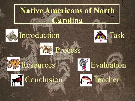 Native Americans of North Carolina Introduction Task Process Resources Evaluation Conclusion Teacher.