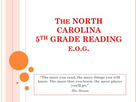 T HE NORTH CAROLINA 5 TH GRADE READING E. O. G. The more you read, the more things you will know. The more that you learn, the more places you'll go.