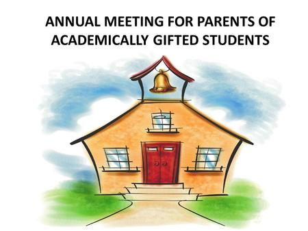 ANNUAL MEETING FOR PARENTS OF ACADEMICALLY GIFTED STUDENTS