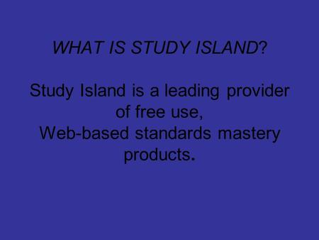 WHAT IS STUDY ISLAND? Study Island is a leading provider of free use, Web-based standards mastery products.