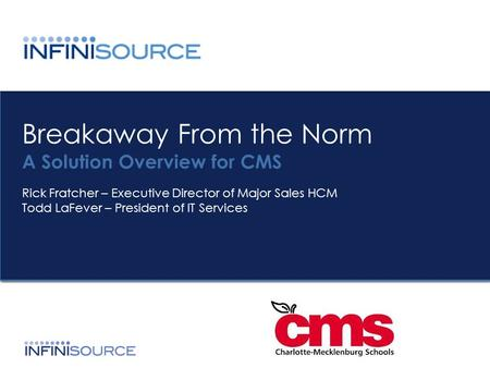 Breakaway From the Norm A Solution Overview for CMS Rick Fratcher – Executive Director of Major Sales HCM Todd LaFever – President of IT Services.