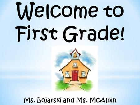 Welcome to First Grade! Ms. Bojarski and Ms. McAlpin.