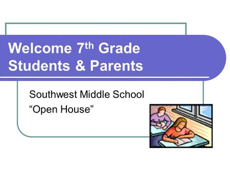 Welcome 7 th Grade Students & Parents Southwest Middle School Open House.
