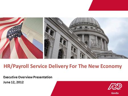 Government | Education G OV E D HR/Payroll Service Delivery For The New Economy Executive Overview Presentation June 12, 2012.