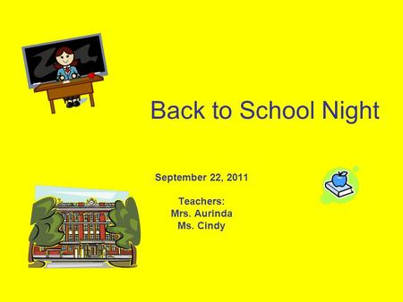 Back to School Night September 22, 2011 Teachers: Mrs. Aurinda Ms. Cindy.