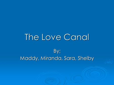 The Love Canal By; Maddy, Miranda, Sara, Shelby. Love Canal History The love canal was one of the worst tragedy in US History. The love canal was one.