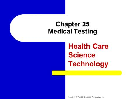 Chapter 25 Medical Testing Health Care Science Technology Copyright © The McGraw-Hill Companies, Inc.