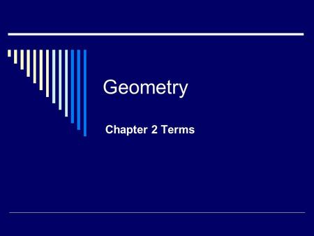 Geometry Chapter 2 Terms. Axiom Also known as a postulate. A statement that describes a fundamental relationship between the basic terms of geometry.