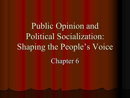 Public Opinion and Political Socialization: Shaping the Peoples Voice Chapter 6.