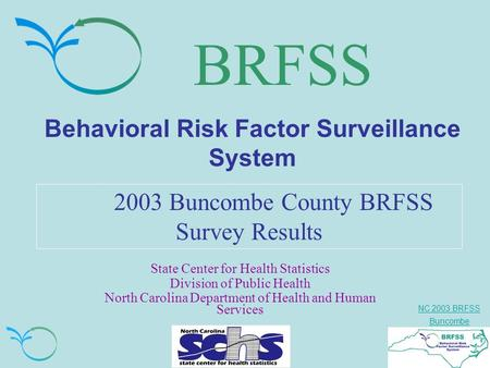 NC 2003 BRFSS Buncombe BRFSS Behavioral Risk Factor Surveillance System 2003 Buncombe County BRFSS Survey Results State Center for Health Statistics Division.