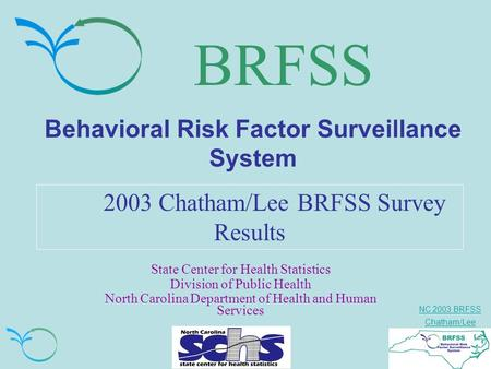 NC 2003 BRFSS Chatham/Lee BRFSS Behavioral Risk Factor Surveillance System 2003 Chatham/Lee BRFSS Survey Results State Center for Health Statistics Division.