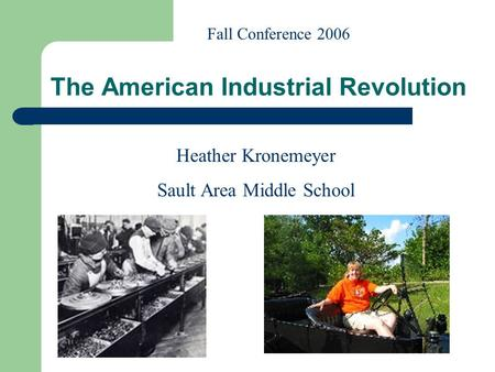 Heather Kronemeyer Sault Area Middle School Fall Conference 2006 The American Industrial Revolution.
