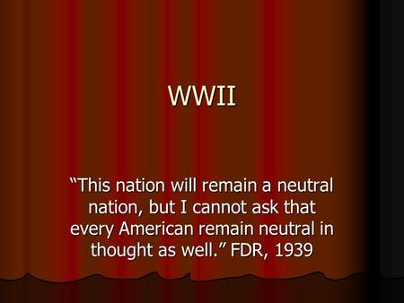 "WWII ""This nation will remain a neutral nation, but I cannot ask that every American remain neutral in thought as well."" FDR, 1939 1."