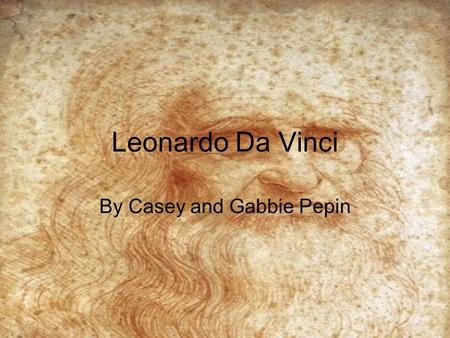 Leonardo Da Vinci By Casey and Gabbie Pepin. Gabbie: Before we start this interview, I would like to have some back round information. So Leonardo, can.